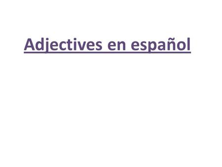 Adjectives en español. What is an adjective? 1. Adjectives modify the NOUN. Pretty girl. Fast boy. Smart students. What are some adjectives we know in.