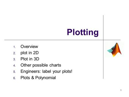 1. Overview 2. plot in 2D 3. Plot in 3D 4. Other possible charts 5. Engineers: label your plots! 6. Plots & Polynomial Plotting 11.