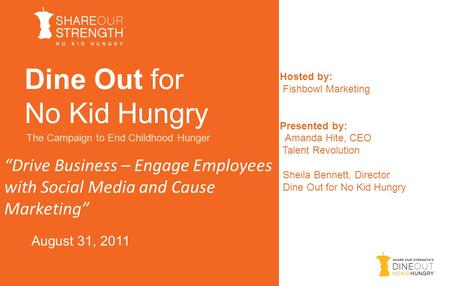 """Drive Business – Engage Employees with Social Media and Cause Marketing"" Dine Out for No Kid Hungry The Campaign to End Childhood Hunger August 31, 2011."