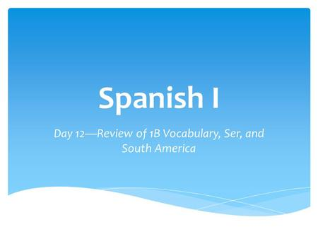 Spanish I Day 12—Review of 1B Vocabulary, Ser, and South America.