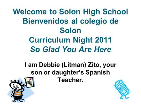Welcome to Solon High School Bienvenidos al colegio de Solon Curriculum Night 2011 So Glad You Are Here I am Debbie (Litman) Zito, your son or daughter's.