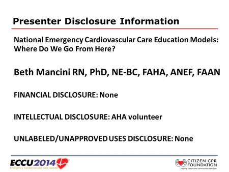 Presenter Disclosure Information National Emergency Cardiovascular Care Education Models: Where Do We Go From Here? Beth Mancini RN, PhD, NE-BC, FAHA,