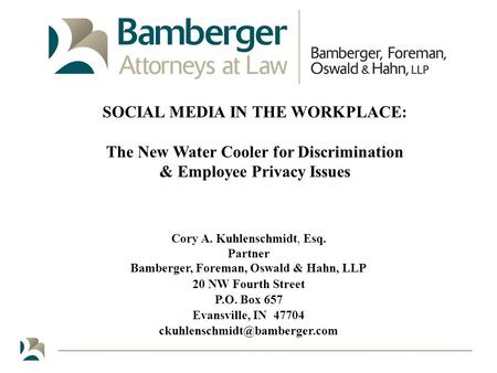 SOCIAL MEDIA IN THE WORKPLACE: The New Water Cooler for Discrimination & Employee Privacy Issues Cory <strong>A</strong>. Kuhlenschmidt, Esq. Partner Bamberger, Foreman,
