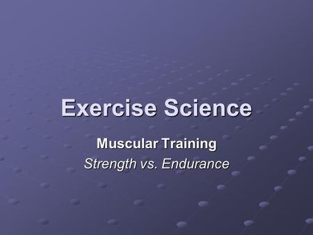 Exercise Science Muscular Training Strength vs. Endurance.