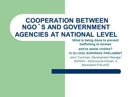 COOPERATION BETWEEN NGO´S AND GOVERNMENT AGENCIES AT NATIONAL LEVEL What is being done to prevent trafficking in women and to assist victims? 16 Oct 2008,