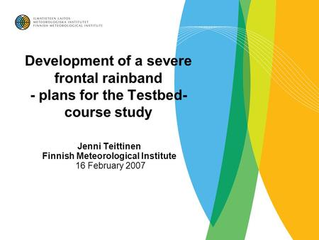 Development of a severe frontal rainband - plans for the Testbed- course study Jenni Teittinen Finnish Meteorological Institute 16 February 2007.