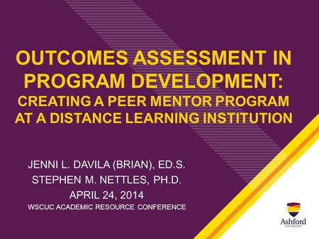 OUTCOMES ASSESSMENT IN PROGRAM DEVELOPMENT: CREATING A PEER MENTOR PROGRAM AT A DISTANCE LEARNING INSTITUTION JENNI L. DAVILA (BRIAN), ED.S. STEPHEN M.