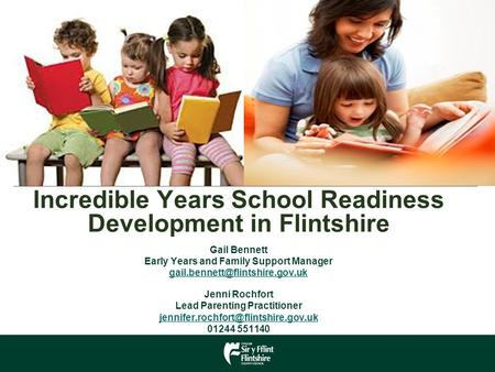 Incredible Years School Readiness Development in Flintshire Gail Bennett Early Years and Family Support Manager Jenni Rochfort.