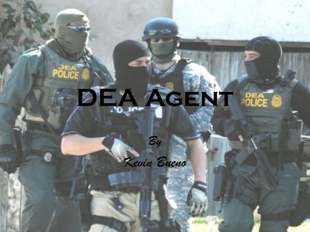 DEA Agent By Kevin Bueno DEA Special Agents are a select group of men and women from diverse backgrounds whose experience and commitment make them the.