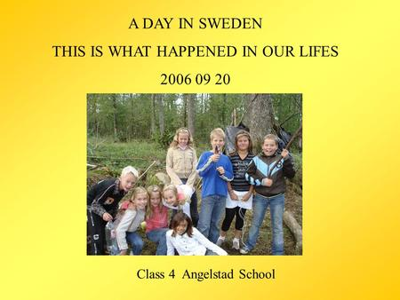 A DAY IN SWEDEN THIS IS WHAT HAPPENED IN OUR LIFES 2006 09 20 Class 4 Angelstad School.