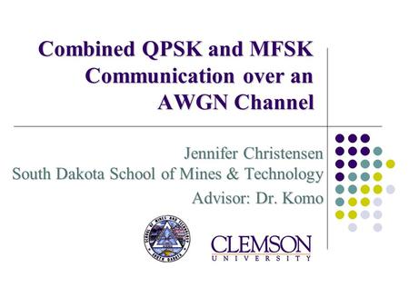 Combined QPSK and MFSK Communication over an AWGN Channel Jennifer Christensen South Dakota School of Mines & Technology Advisor: Dr. Komo.