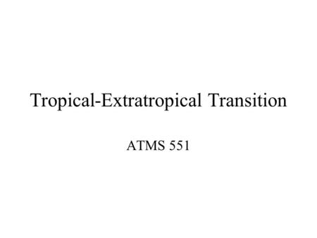 Tropical-Extratropical Transition ATMS 551. A Few References Sarah C. Jones, Patrick A. Harr, Jim Abraham, Lance F. Bosart, Peter J. Bowyer, Jenni L.