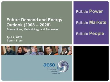 Reliable Power Reliable Markets Reliable People Future Demand and Energy Outlook (2008 – 2028) Assumptions, Methodology and Processes April 2, 2009 9 am.