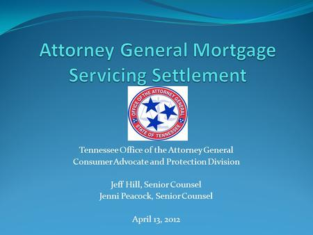 Tennessee Office of the Attorney General Consumer Advocate and Protection Division Jeff Hill, Senior Counsel Jenni Peacock, Senior Counsel April 13, 2012.