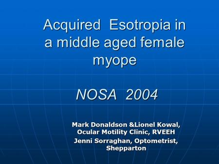 Acquired Esotropia in a middle aged female myope NOSA 2004 Mark Donaldson &Lionel Kowal, Ocular Motility Clinic, RVEEH Jenni Sorraghan, Optometrist, Shepparton.