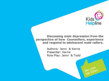 Discussing male depression from the perspective of how Counsellors, experience and respond to adolescent male callers. Authors: Jenni & Kerrie Presenter: