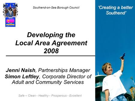 Developing the Local Area Agreement 2008 Jenni Naish, Partnerships Manager Simon Leftley, Corporate Director of Adult and Community Services Southend-on-Sea.