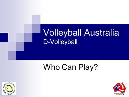 Volleyball Australia D-Volleyball Who Can Play?. D-Volleyball in Australia Physical Impairments / Injuries  Sitting Volleyball (Paralympic Games)  Standing.