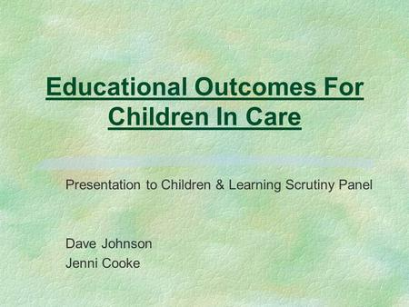 Educational Outcomes For Children In Care Presentation to Children & Learning Scrutiny Panel Dave Johnson Jenni Cooke.