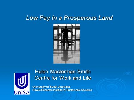 Low Pay in a Prosperous Land Helen Masterman-Smith Centre for Work and Life University of South Australia Hawke Research Institute for Sustainable Societies.