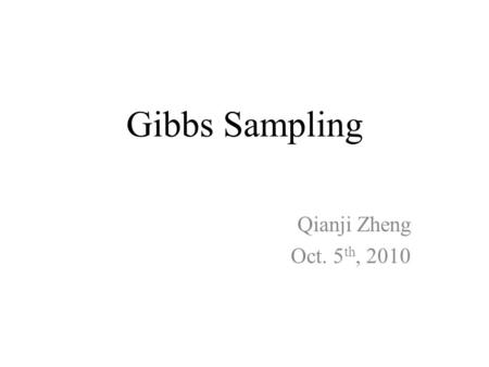 Gibbs Sampling Qianji Zheng Oct. 5th, 2010.