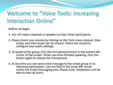 "Welcome to ""Voice Tools: Increasing Interaction Online"" Before we begin: 1. You will need a headset or speakers to hear other participants. 2. Please check."