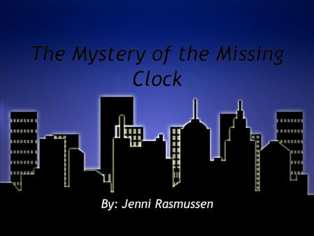 The Mystery of the Missing Clock By: Jenni Rasmussen.