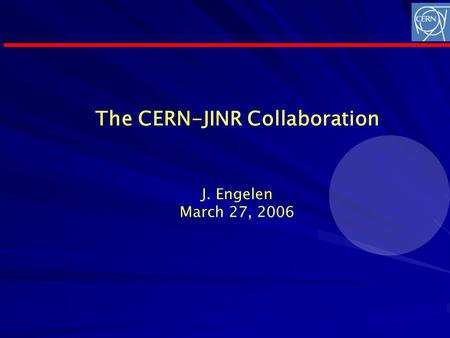The CERN-JINR Collaboration J. Engelen March 27, 2006.