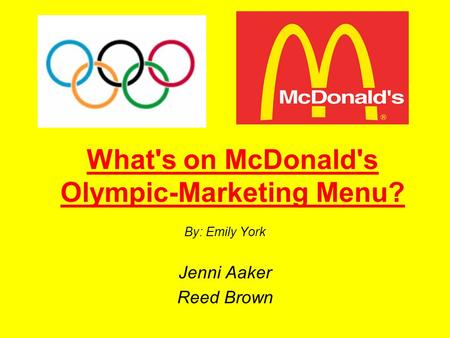 What's on McDonald's Olympic-Marketing Menu? By: Emily York Jenni Aaker Reed Brown.