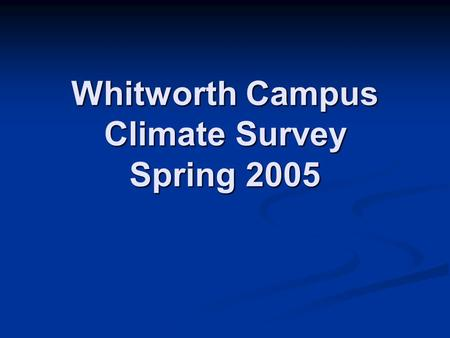 Whitworth Campus Climate Survey Spring 2005. Thanks to: Tim Caldwell, for the use of his survey. Tim Caldwell, for the use of his survey. Jenni Holzinger,