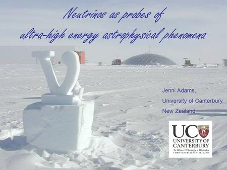 Neutrinos as probes of ultra-high energy astrophysical phenomena Jenni Adams, University of Canterbury, New Zealand.