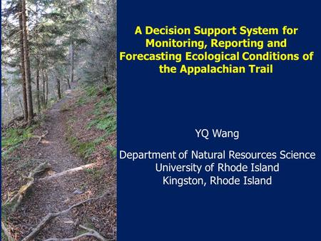 A Decision Support System for Monitoring, Reporting and Forecasting Ecological Conditions of the Appalachian Trail YQ Wang Department of Natural Resources.