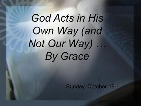 God Acts in His Own Way (and Not Our Way) … By Grace Sunday, October 16 th.