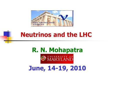 Neutrinos and the LHC R. N. Mohapatra June, 14-19, 2010.
