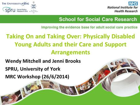 School for Social Care Research Improving the evidence base for adult social care practice Taking On and Taking Over: Physically Disabled Young Adults.