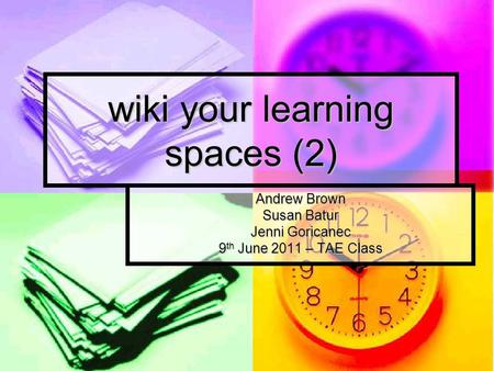 Wiki your learning spaces (2) Andrew Brown Susan Batur Jenni Goricanec 9 th June 2011 – TAE Class.