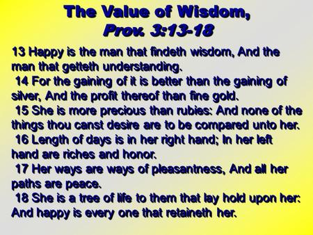 The Value of Wisdom, Prov. 3:13-18 The Value of Wisdom, Prov. 3:13-18 13 Happy is the man that findeth wisdom, And the man that getteth understanding.