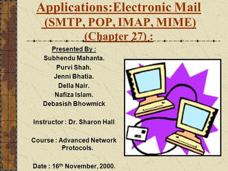 Applications:Electronic Mail (SMTP, POP, IMAP, MIME) (Chapter 27) : Presented By : Subhendu Mahanta. Purvi Shah. Jenni Bhatia. Della Nair. Nafiza Islam.