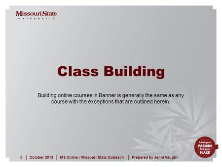 October 20130MS Online / Missouri State Outreach ||| Prepared by Jenni Vaughn Class Building Building online courses in Banner is generally the same as.