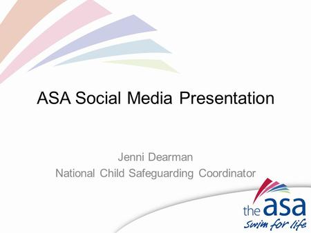 ASA Social Media Presentation Jenni Dearman National Child Safeguarding Coordinator.