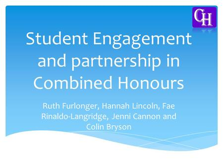 Student Engagement and partnership in Combined Honours Ruth Furlonger, Hannah Lincoln, Fae Rinaldo-Langridge, Jenni Cannon and Colin Bryson.