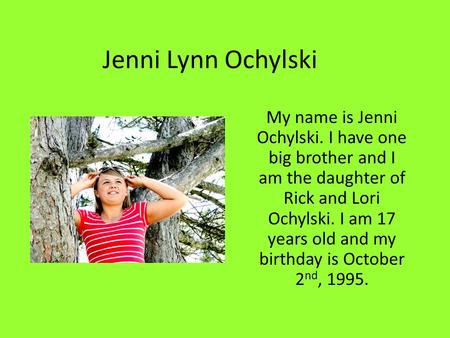 Jenni Lynn Ochylski My name is Jenni Ochylski. I have one big brother and I am the daughter of Rick and Lori Ochylski. I am 17 years old and my birthday.