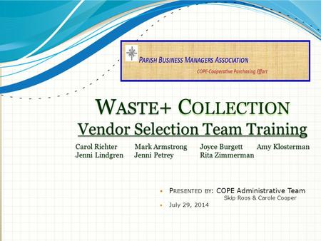 W ASTE + C OLLECTION Vendor Selection Team Training P RESENTED BY : COPE Administrative Team Skip Roos & Carole Cooper July 29, 2014 Carol Richter Mark.