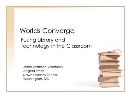 Worlds Converge Fusing Library and Technology in the Classroom Jenni Swanson Voorhees Angela Smith Sidwell Friends School Washington, DC.