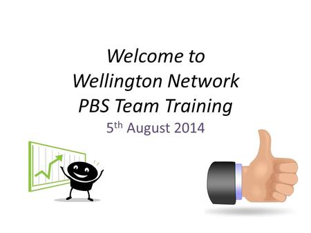 Welcome to Wellington Network PBS Team Training 5 th August 2014.