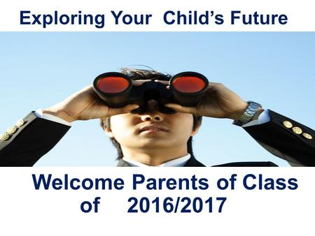 Exploring Your Child's Future Welcome Parents of Class of 2016/2017.