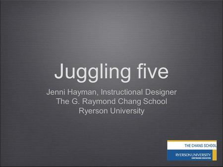 Juggling five Jenni Hayman, Instructional Designer The G. Raymond Chang School Ryerson University Jenni Hayman, Instructional Designer The G. Raymond Chang.