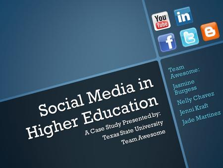 Social Media in Higher Education A Case Study Presented by: Texas State University Team Awesome Team Awesome: Jasmine Burgess Nelly Chavez Jenni Kraft.