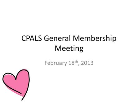 CPALS General Membership Meeting February 18 th, 2013.