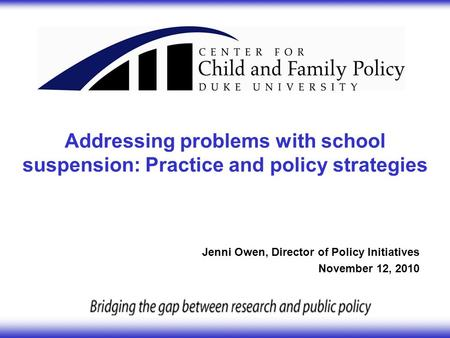 Addressing problems with school suspension: Practice and policy strategies Jenni Owen, Director of Policy Initiatives November 12, 2010.